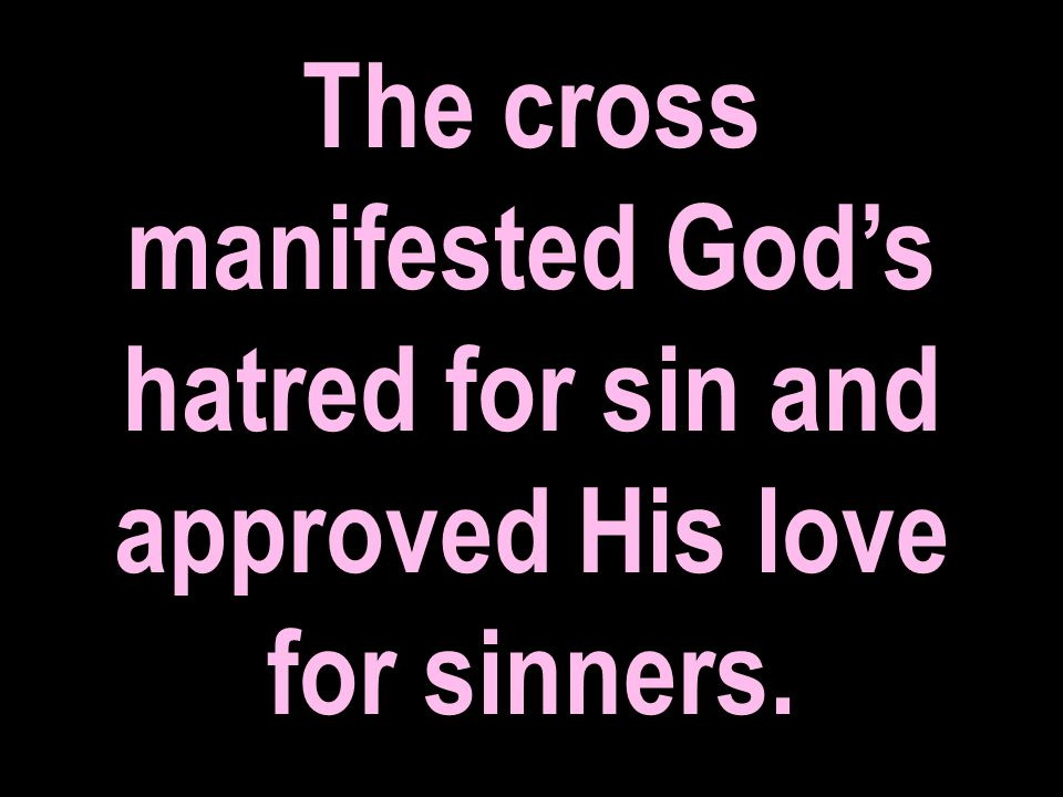 The cross manifested God's hatred for sin and approved His love for sinners.
