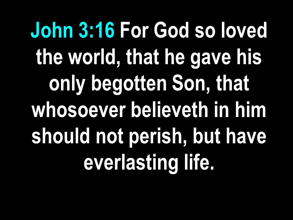 John 3:16 For God so loved the world, that he gave his only begotten Son, that whosoever believeth in him should not perish, but have everlasting life.