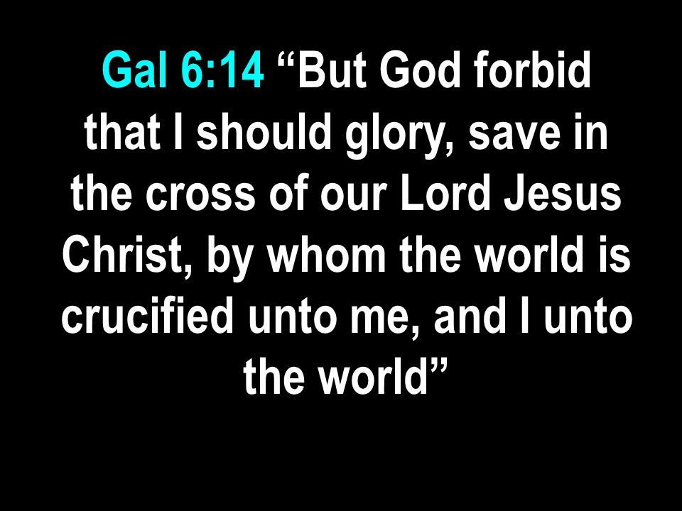 Gal 6:14 But God forbid that I should glory, save in the cross of our Lord Jesus Christ, by whom the world is crucified unto me, and I unto the world
