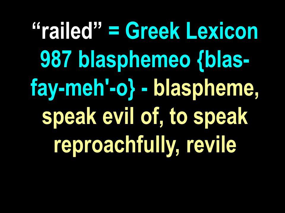 railed = Greek Lexicon 987 blasphemeo {blas- fay-meh -o} - blaspheme, speak evil of, to speak reproachfully, revile