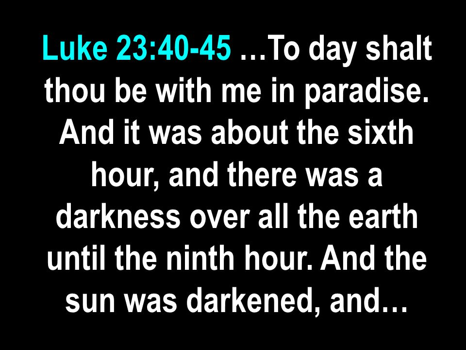 Luke 23:40-45 …To day shalt thou be with me in paradise.