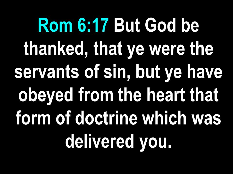 Rom 6:17 But God be thanked, that ye were the servants of sin, but ye have obeyed from the heart that form of doctrine which was delivered you.