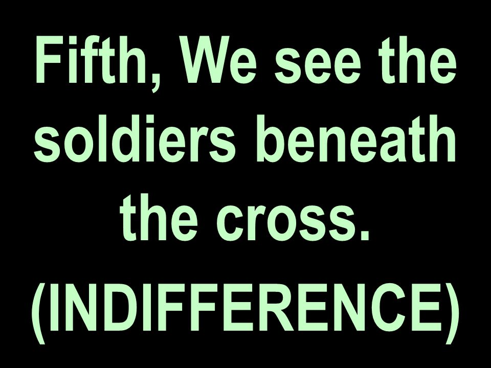 Fifth, We see the soldiers beneath the cross. (INDIFFERENCE)
