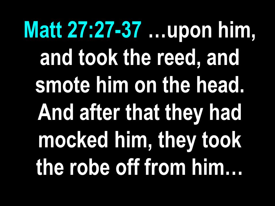 Matt 27:27-37 …upon him, and took the reed, and smote him on the head.