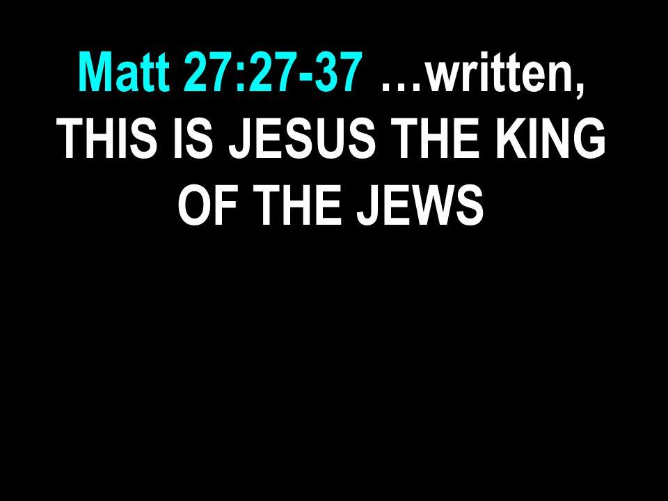 Matt 27:27-37 …written, THIS IS JESUS THE KING OF THE JEWS
