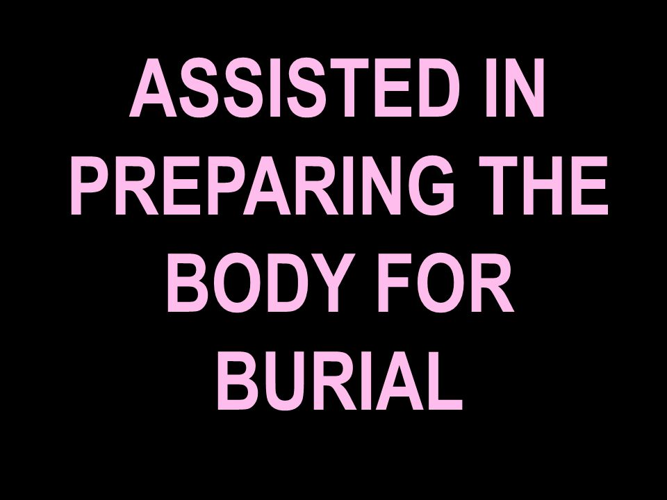 ASSISTED IN PREPARING THE BODY FOR BURIAL