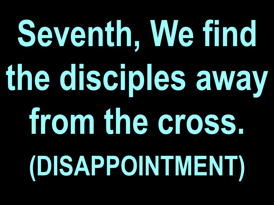 Seventh, We find the disciples away from the cross. (DISAPPOINTMENT)