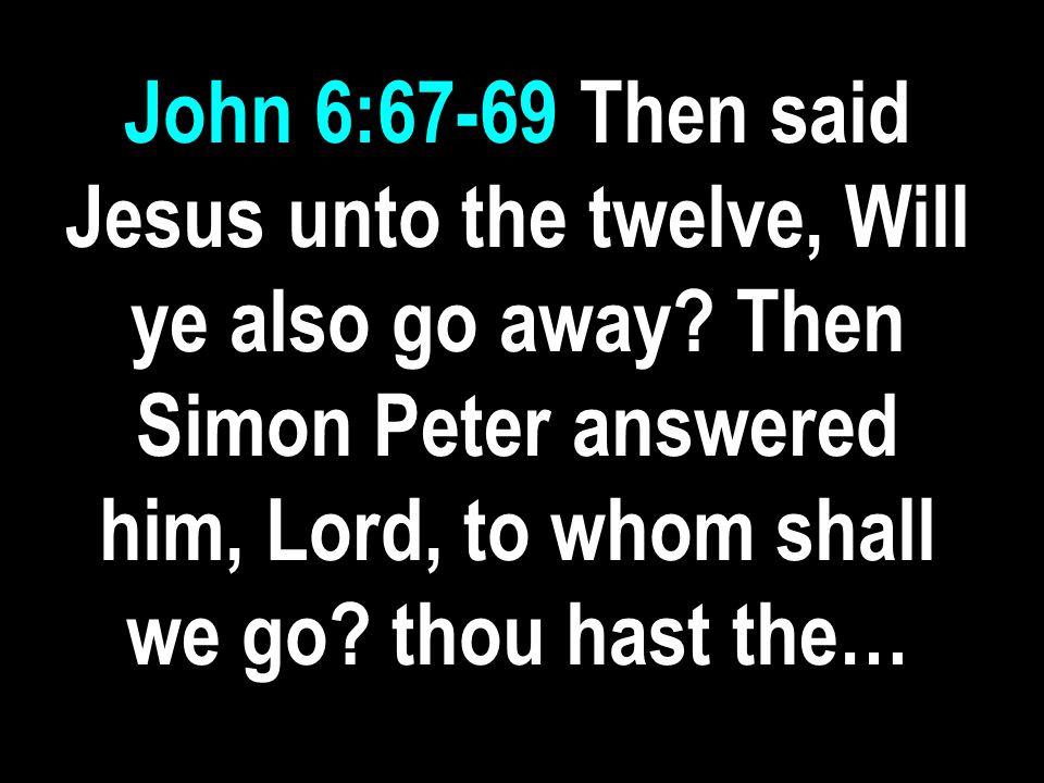 John 6:67-69 Then said Jesus unto the twelve, Will ye also go away.