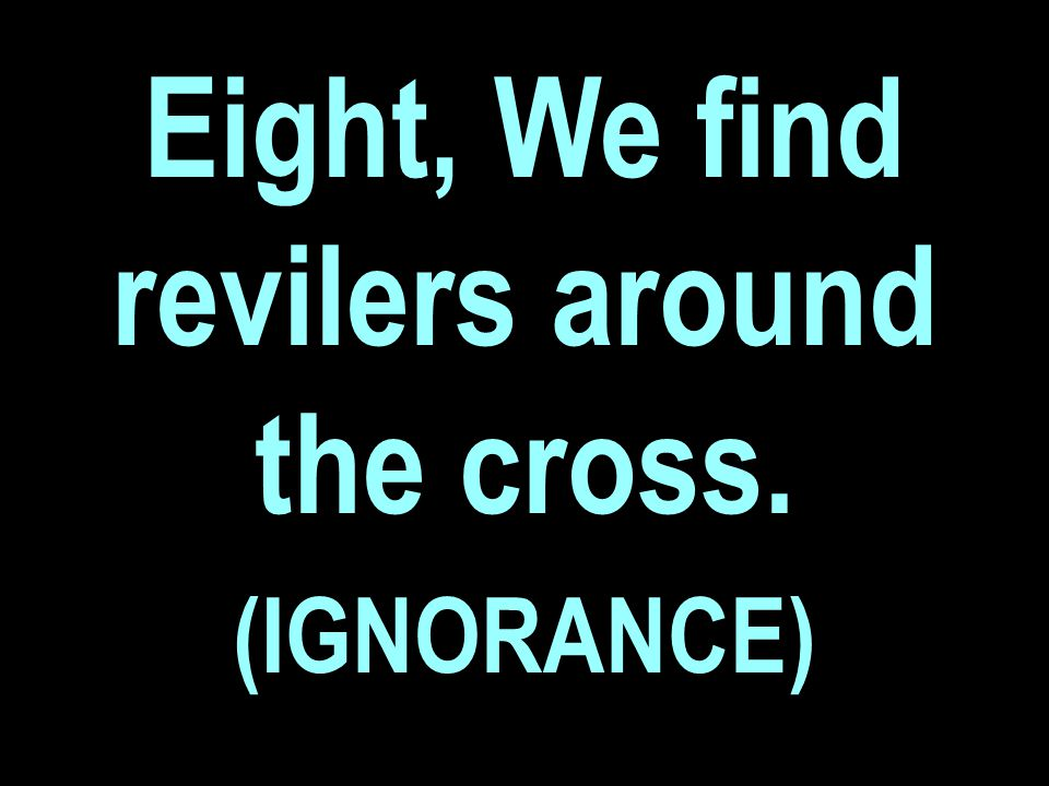 Eight, We find revilers around the cross. (IGNORANCE)