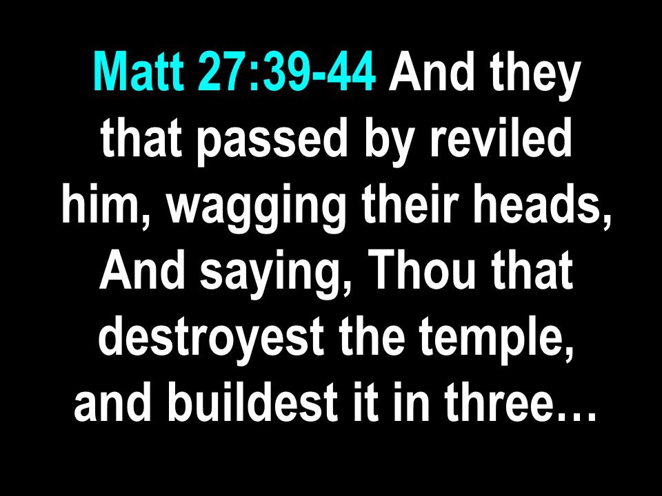 Matt 27:39-44 And they that passed by reviled him, wagging their heads, And saying, Thou that destroyest the temple, and buildest it in three…