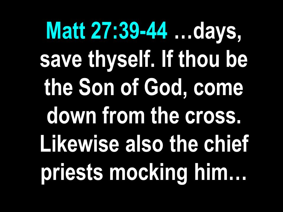 Matt 27:39-44 …days, save thyself. If thou be the Son of God, come down from the cross.
