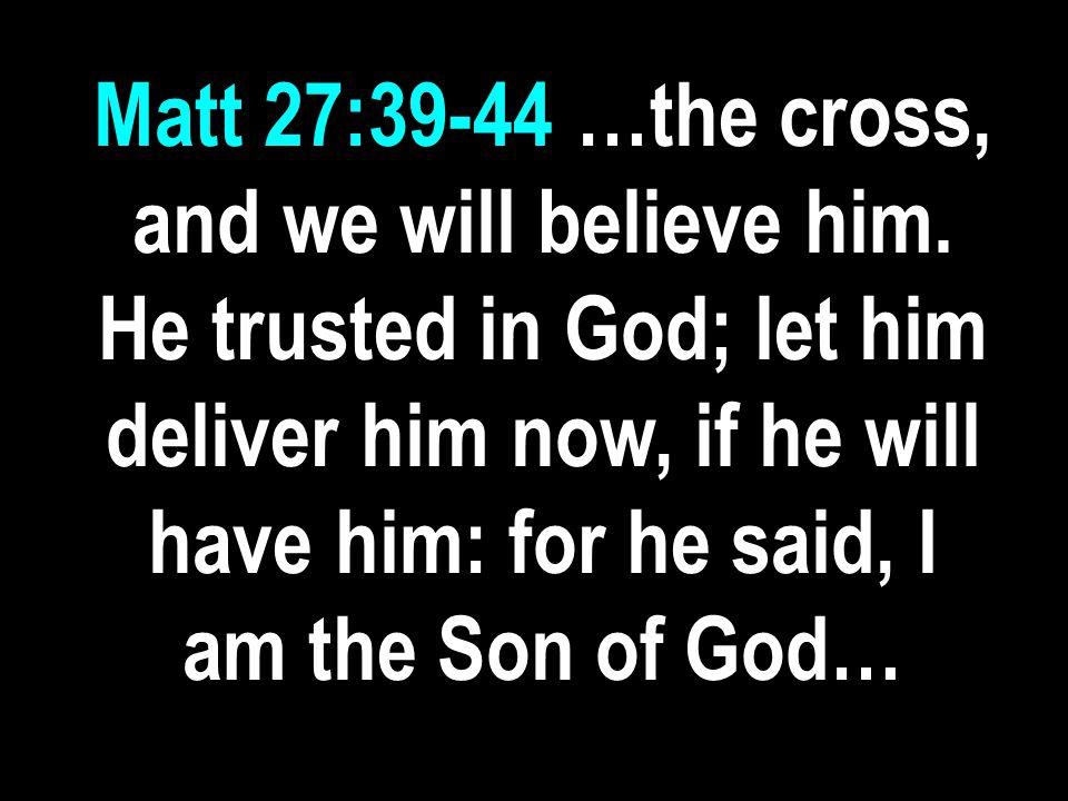 Matt 27:39-44 …the cross, and we will believe him.