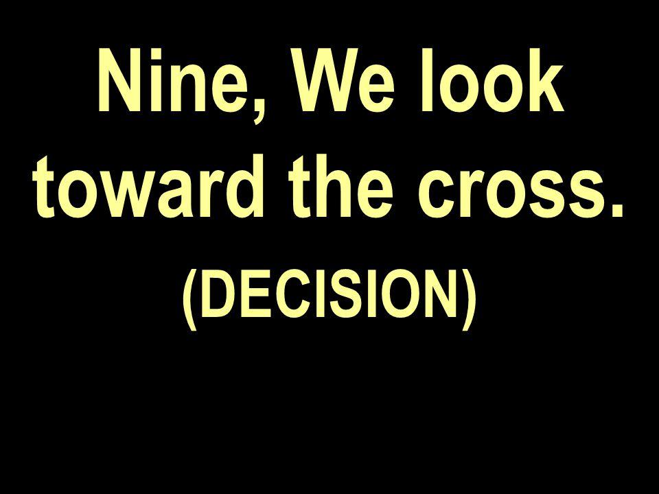 Nine, We look toward the cross. (DECISION)
