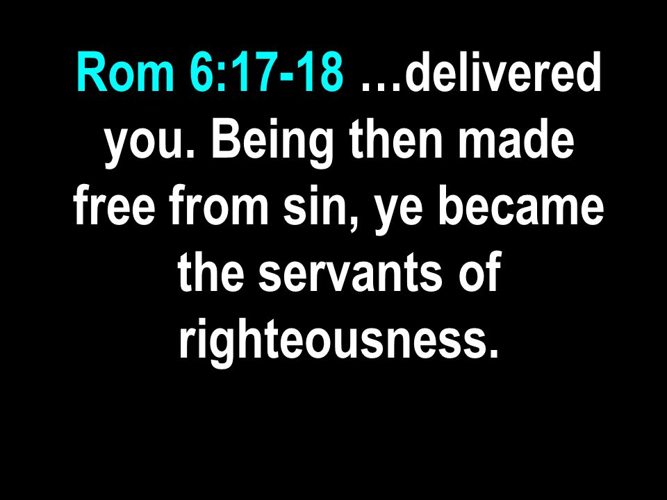 Rom 6:17-18 …delivered you. Being then made free from sin, ye became the servants of righteousness.