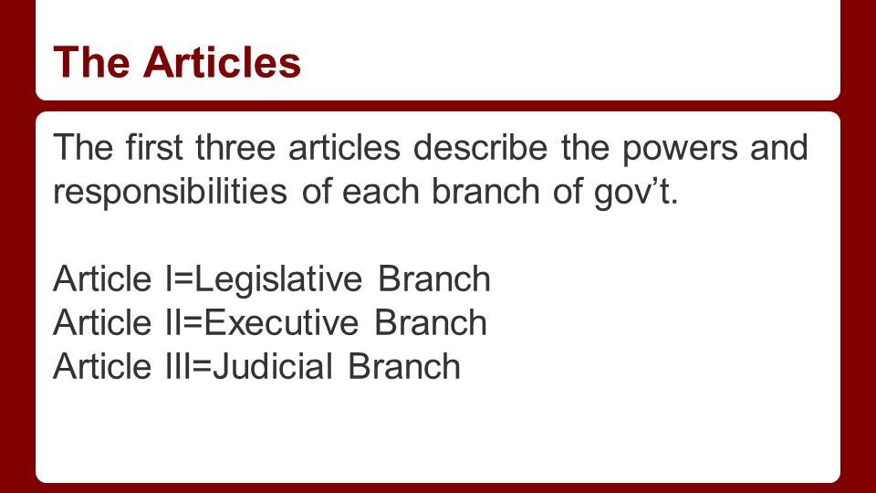 The Articles The first three articles describe the powers and responsibilities of each branch of gov't.
