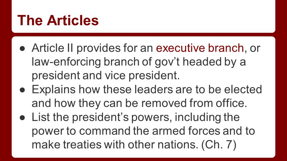 The Articles ●Article II provides for an executive branch, or law-enforcing branch of gov't headed by a president and vice president.