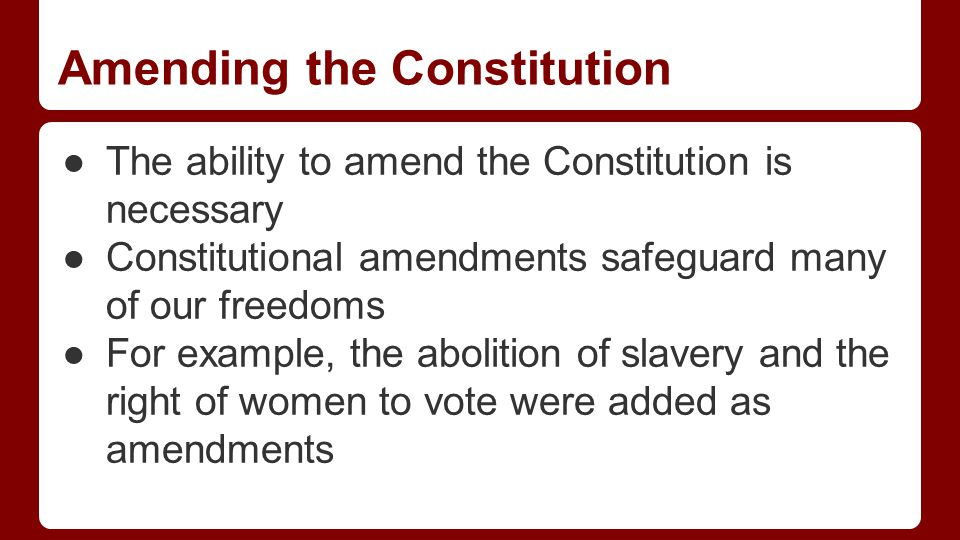 Amending the Constitution ●The ability to amend the Constitution is necessary ●Constitutional amendments safeguard many of our freedoms ●For example, the abolition of slavery and the right of women to vote were added as amendments