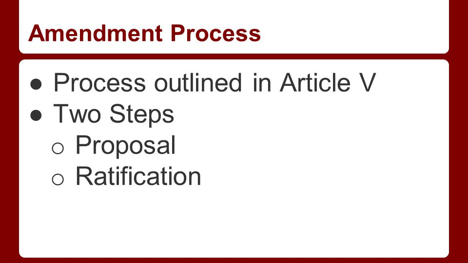 Amendment Process ●Process outlined in Article V ●Two Steps o Proposal o Ratification