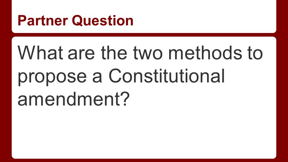 Partner Question What are the two methods to propose a Constitutional amendment?