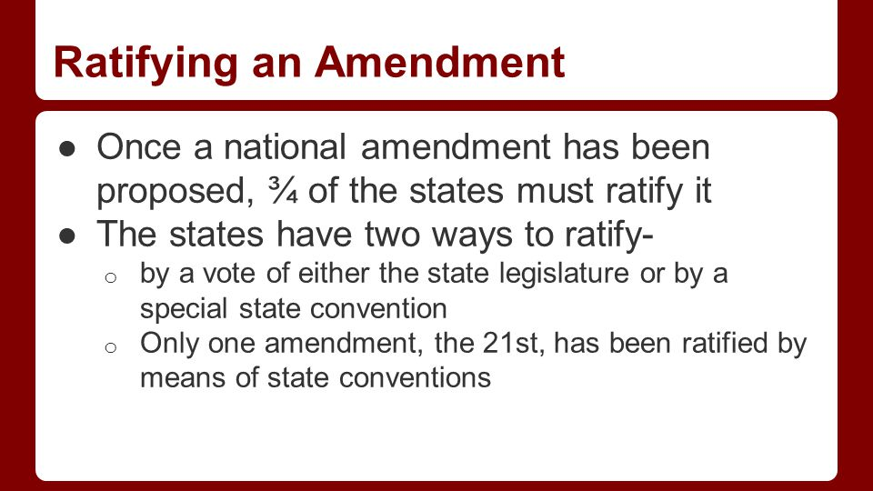 Ratifying an Amendment ●Once a national amendment has been proposed, ¾ of the states must ratify it ●The states have two ways to ratify- o by a vote of either the state legislature or by a special state convention o Only one amendment, the 21st, has been ratified by means of state conventions