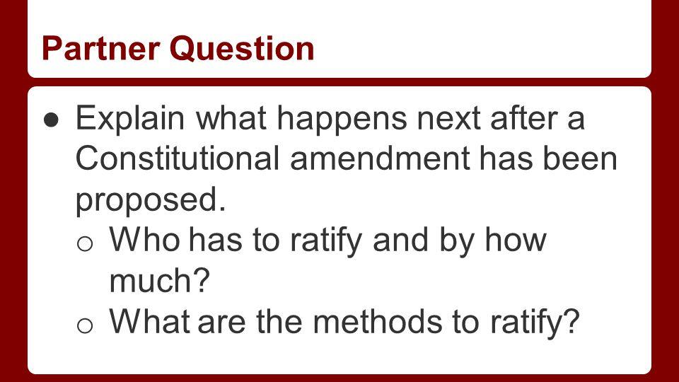 Partner Question ●Explain what happens next after a Constitutional amendment has been proposed.