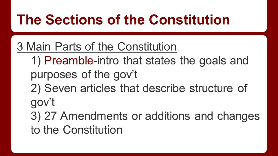 The Sections of the Constitution 3 Main Parts of the Constitution 1) Preamble-intro that states the goals and purposes of the gov't 2) Seven articles that describe structure of gov't 3) 27 Amendments or additions and changes to the Constitution