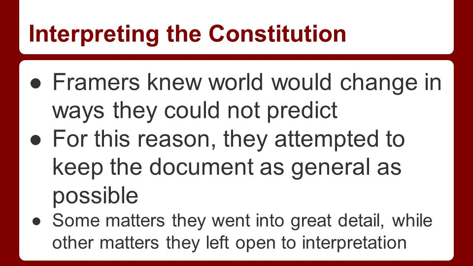 Interpreting the Constitution ●Framers knew world would change in ways they could not predict ●For this reason, they attempted to keep the document as general as possible ●Some matters they went into great detail, while other matters they left open to interpretation