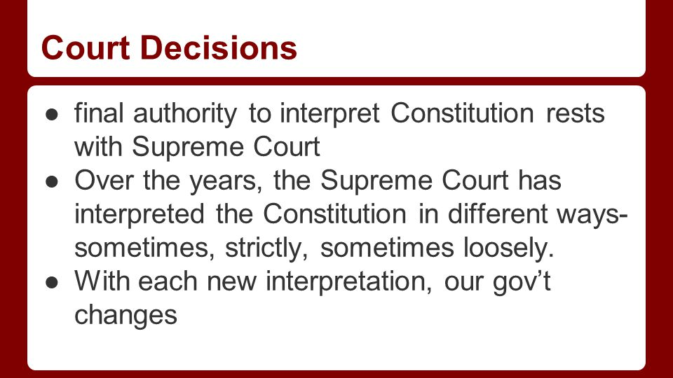 Court Decisions ●final authority to interpret Constitution rests with Supreme Court ●Over the years, the Supreme Court has interpreted the Constitution in different ways- sometimes, strictly, sometimes loosely.