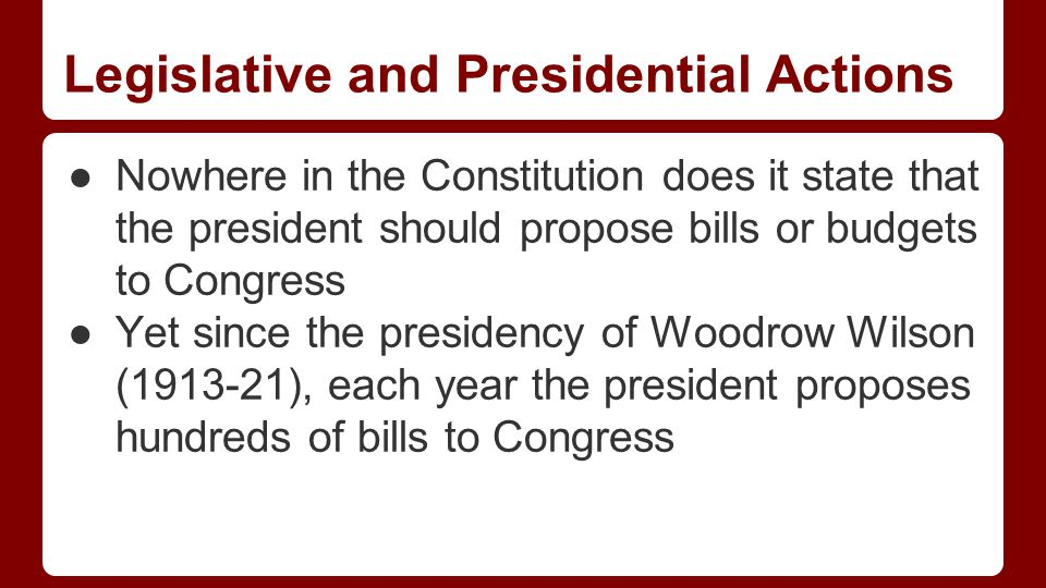 Legislative and Presidential Actions ●Nowhere in the Constitution does it state that the president should propose bills or budgets to Congress ●Yet since the presidency of Woodrow Wilson (1913-21), each year the president proposes hundreds of bills to Congress
