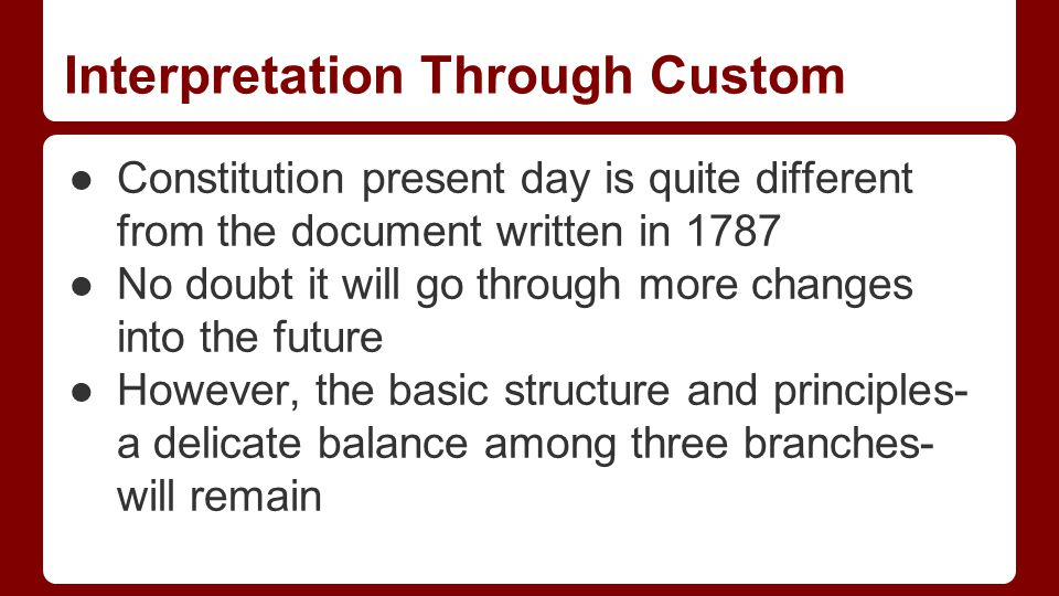 Interpretation Through Custom ●Constitution present day is quite different from the document written in 1787 ●No doubt it will go through more changes into the future ●However, the basic structure and principles- a delicate balance among three branches- will remain