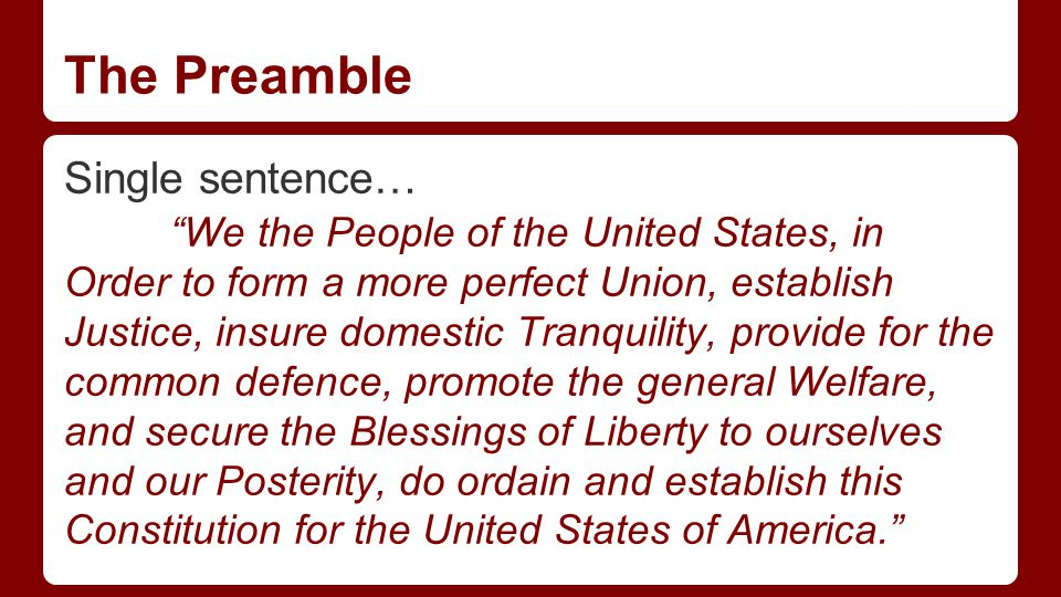 The Preamble Single sentence… We the People of the United States, in Order to form a more perfect Union, establish Justice, insure domestic Tranquility, provide for the common defence, promote the general Welfare, and secure the Blessings of Liberty to ourselves and our Posterity, do ordain and establish this Constitution for the United States of America.