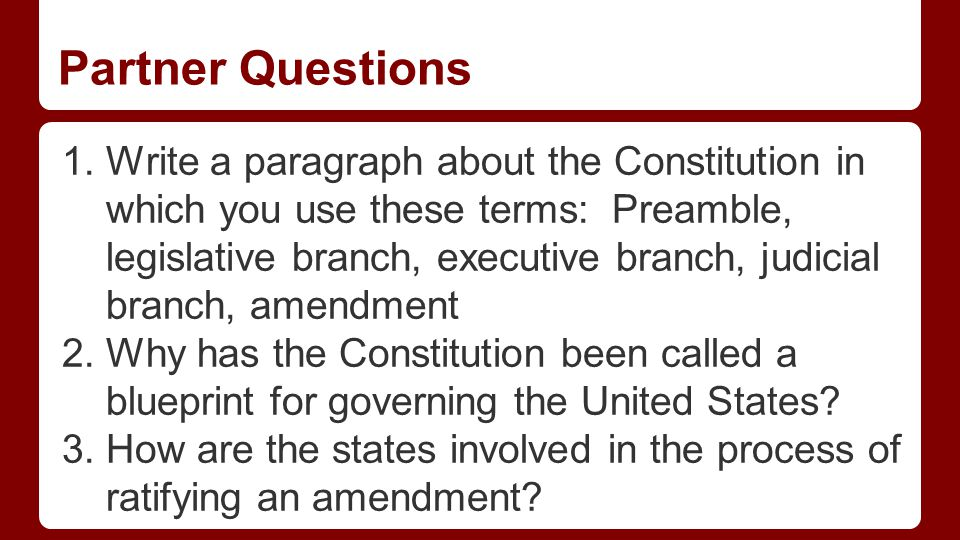 Partner Questions 1.Write a paragraph about the Constitution in which you use these terms: Preamble, legislative branch, executive branch, judicial branch, amendment 2.Why has the Constitution been called a blueprint for governing the United States.