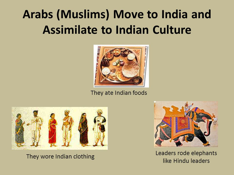 Arabs (Muslims) Move to India and Assimilate to Indian Culture They wore Indian clothing Leaders rode elephants like Hindu leaders They ate Indian foods