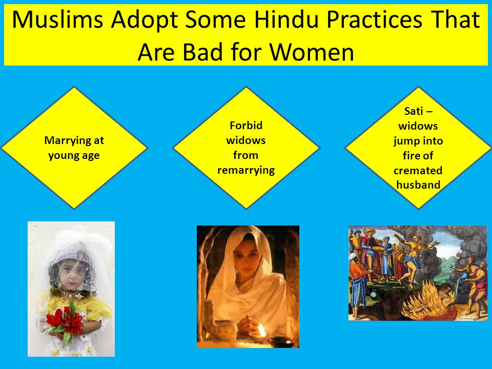 Muslims Adopt Some Hindu Practices That Are Bad for Women Marrying at young age Forbid widows from remarrying Sati – widows jump into fire of cremated husband