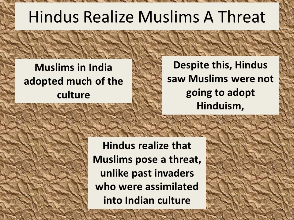 Hindus Realize Muslims A Threat Despite this, Hindus saw Muslims were not going to adopt Hinduism, Muslims in India adopted much of the culture Hindus realize that Muslims pose a threat, unlike past invaders who were assimilated into Indian culture