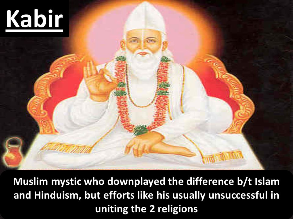 Kabir Muslim mystic who downplayed the difference b/t Islam and Hinduism, but efforts like his usually unsuccessful in uniting the 2 religions
