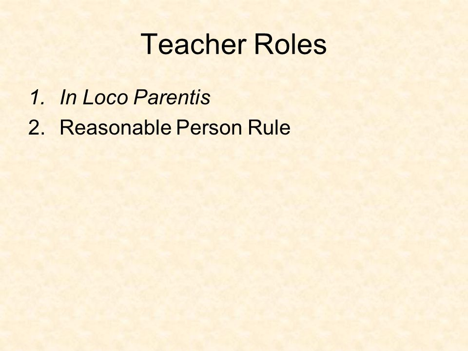 Teacher Roles 1.In Loco Parentis 2.Reasonable Person Rule
