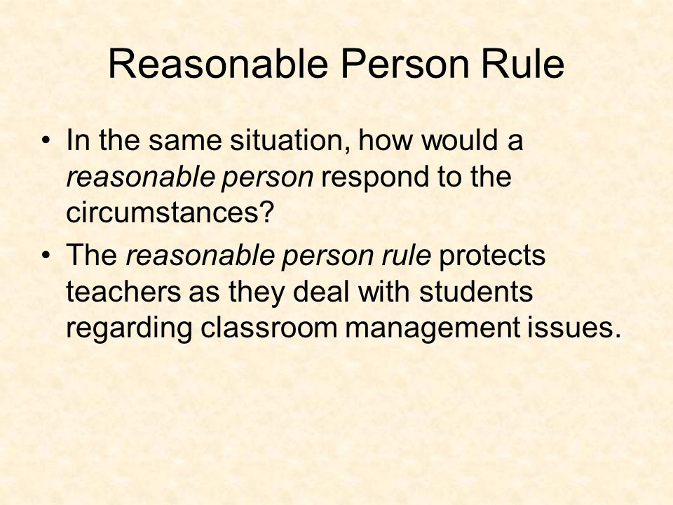 Reasonable Person Rule In the same situation, how would a reasonable person respond to the circumstances.