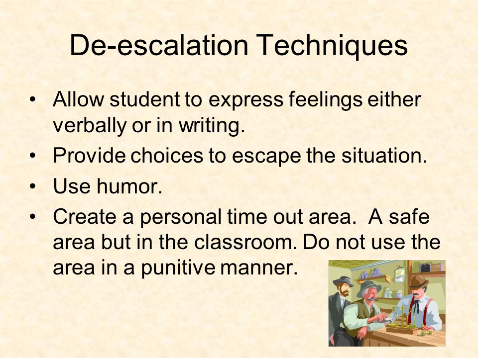 De-escalation Techniques Allow student to express feelings either verbally or in writing.