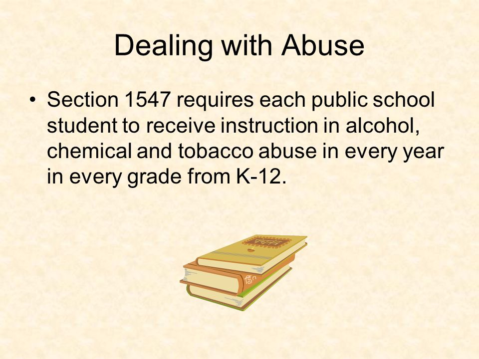 Dealing with Abuse Section 1547 requires each public school student to receive instruction in alcohol, chemical and tobacco abuse in every year in every grade from K-12.