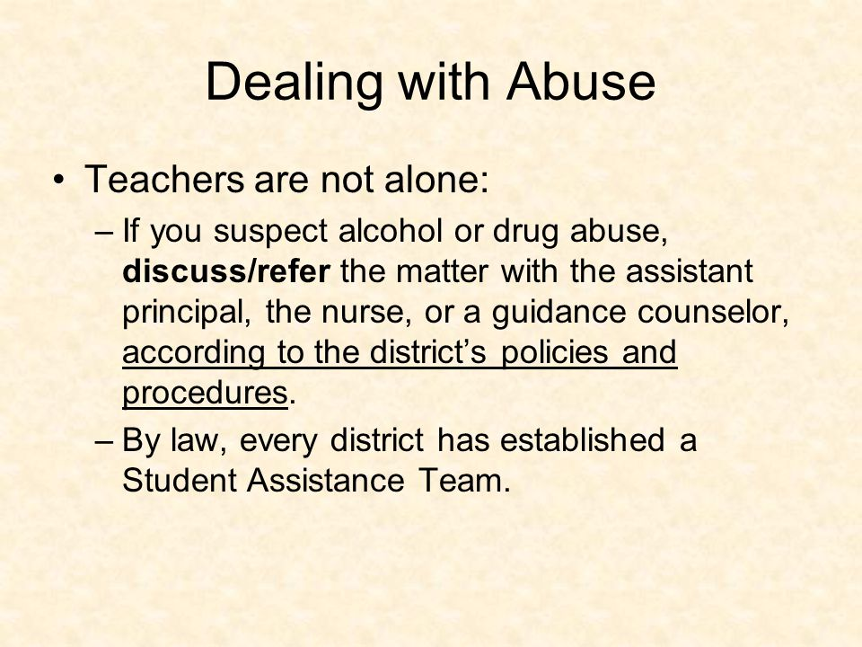 Dealing with Abuse Teachers are not alone: –If you suspect alcohol or drug abuse, discuss/refer the matter with the assistant principal, the nurse, or a guidance counselor, according to the district's policies and procedures.