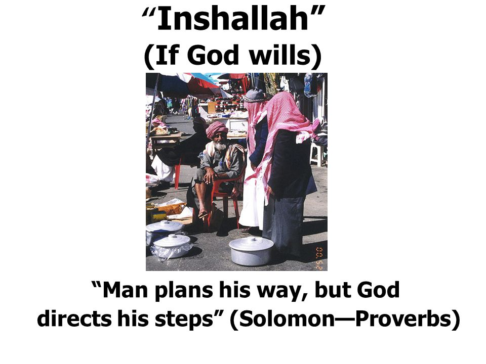Inshallah (If God wills) Man plans his way, but God directs his steps (Solomon—Proverbs)
