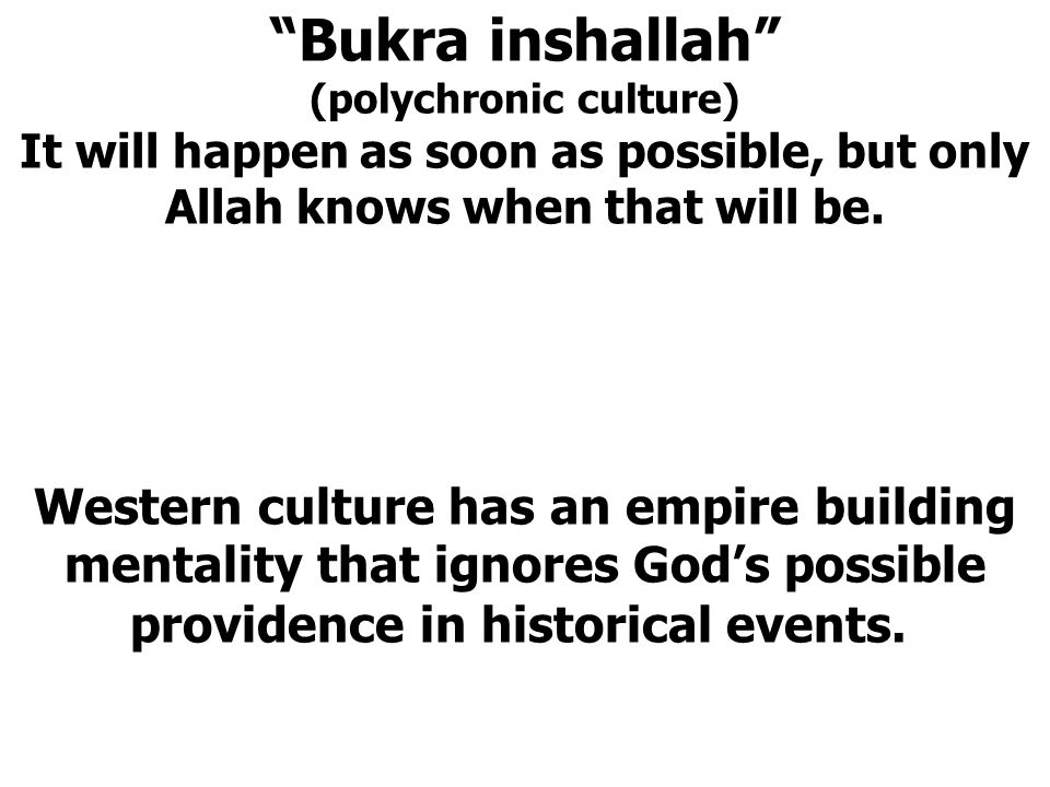 """""""Bukra inshallah"""" (polychronic culture) It will happen as soon as possible, but only Allah knows when that will be. Western culture has an empire buil"""