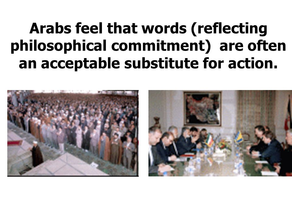 Arabs feel that words (reflecting philosophical commitment) are often an acceptable substitute for action.