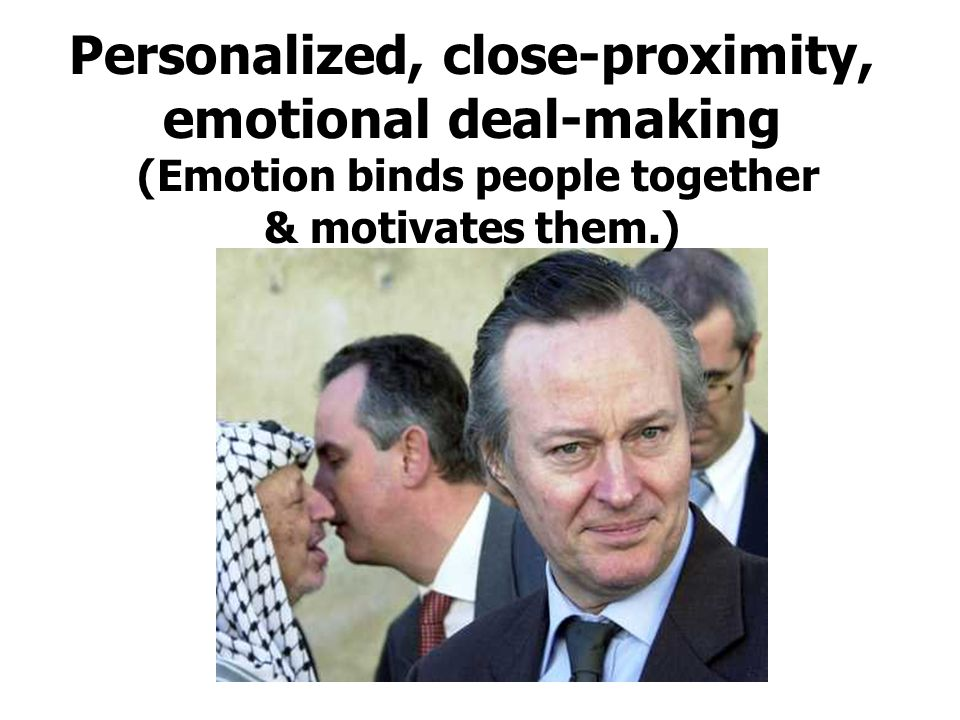 Personalized, close-proximity, emotional deal-making (Emotion binds people together & motivates them.)