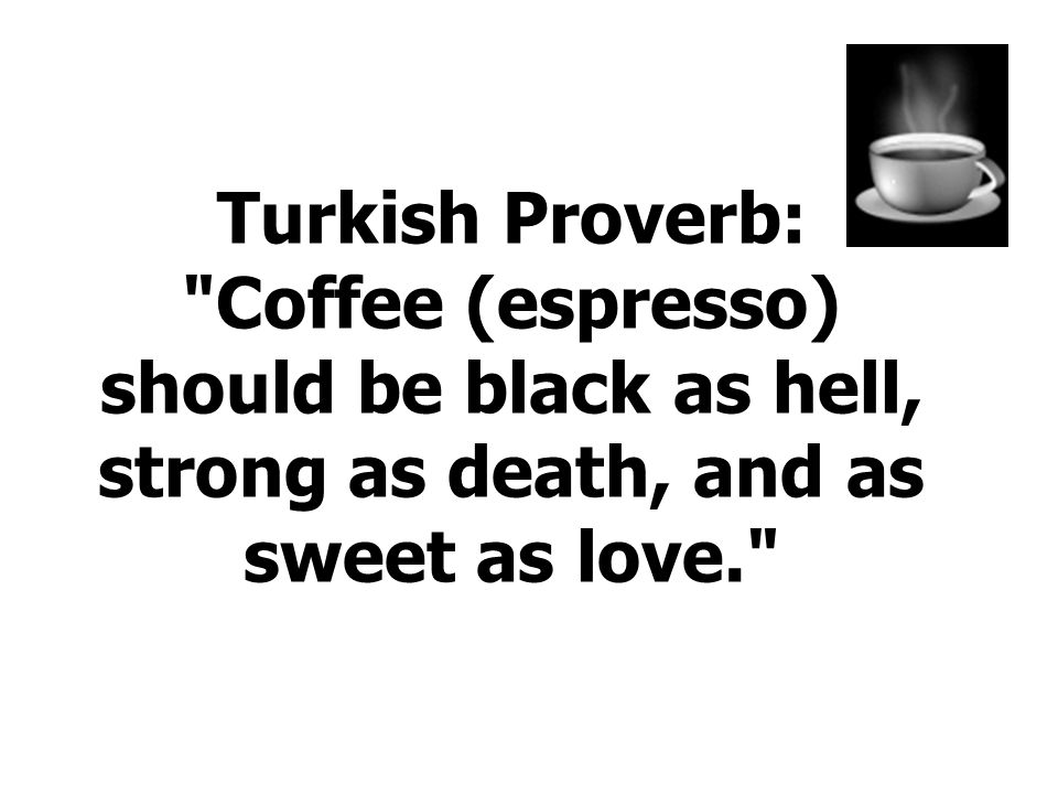 Turkish Proverb: Coffee (espresso) should be black as hell, strong as death, and as sweet as love.