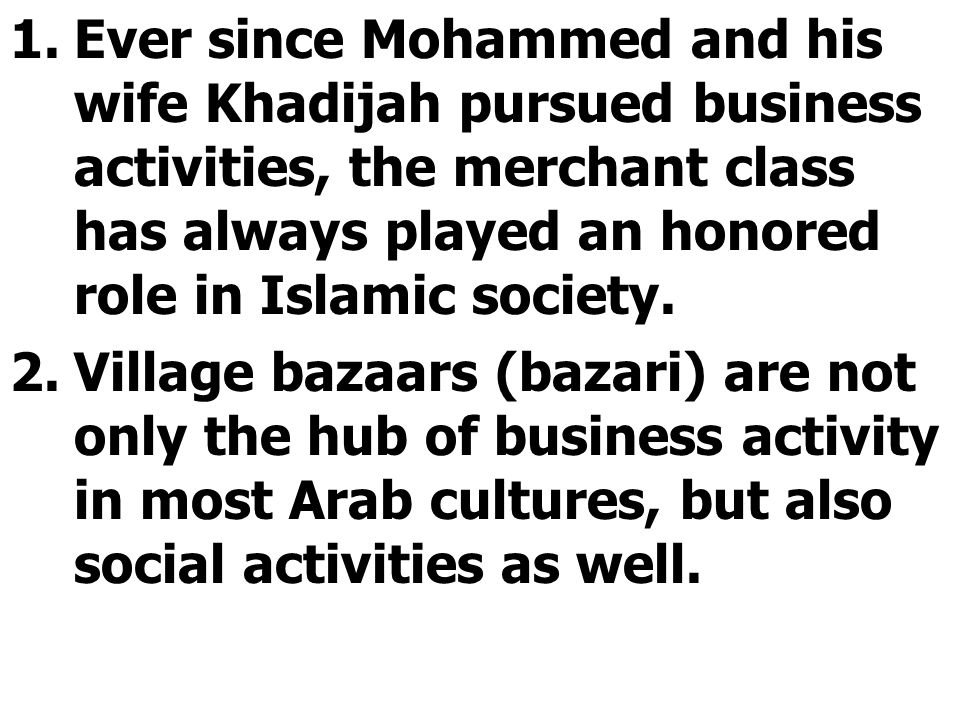 1.Ever since Mohammed and his wife Khadijah pursued business activities, the merchant class has always played an honored role in Islamic society.