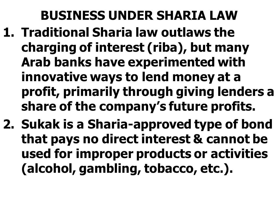 BUSINESS UNDER SHARIA LAW 1.Traditional Sharia law outlaws the charging of interest (riba), but many Arab banks have experimented with innovative ways