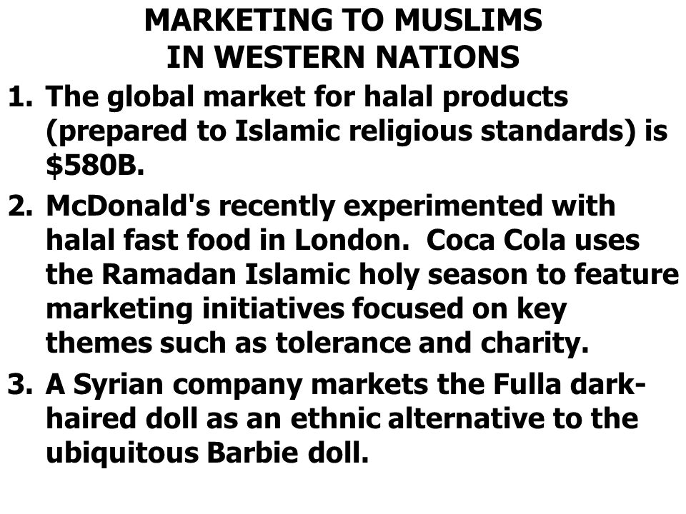 MARKETING TO MUSLIMS IN WESTERN NATIONS 1.The global market for halal products (prepared to Islamic religious standards) is $580B. 2.McDonald's recent