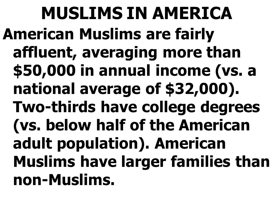 MUSLIMS IN AMERICA American Muslims are fairly affluent, averaging more than $50,000 in annual income (vs.